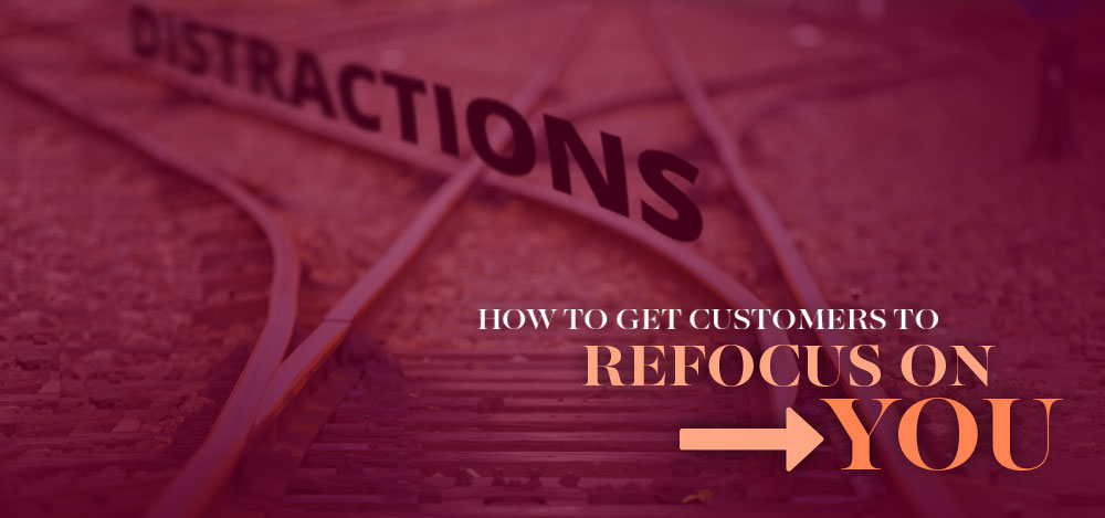 Distractions: How to Get Customers To Refocus on You