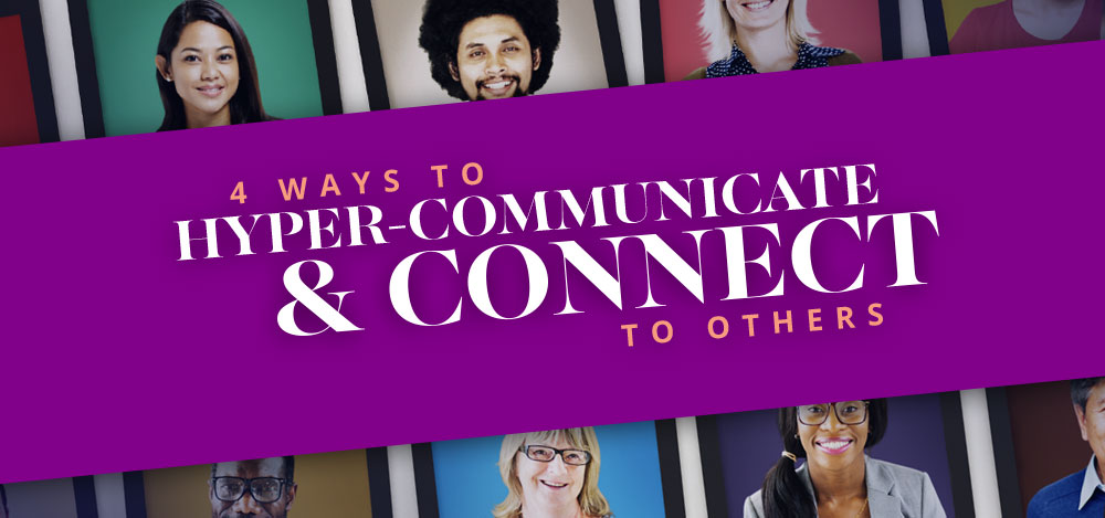 4 Ways to Hyper-Communicate & Connect to Others