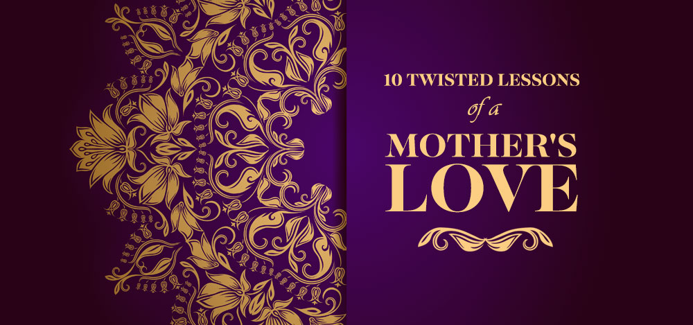 10 Twisted Lessons of a Mother's Love