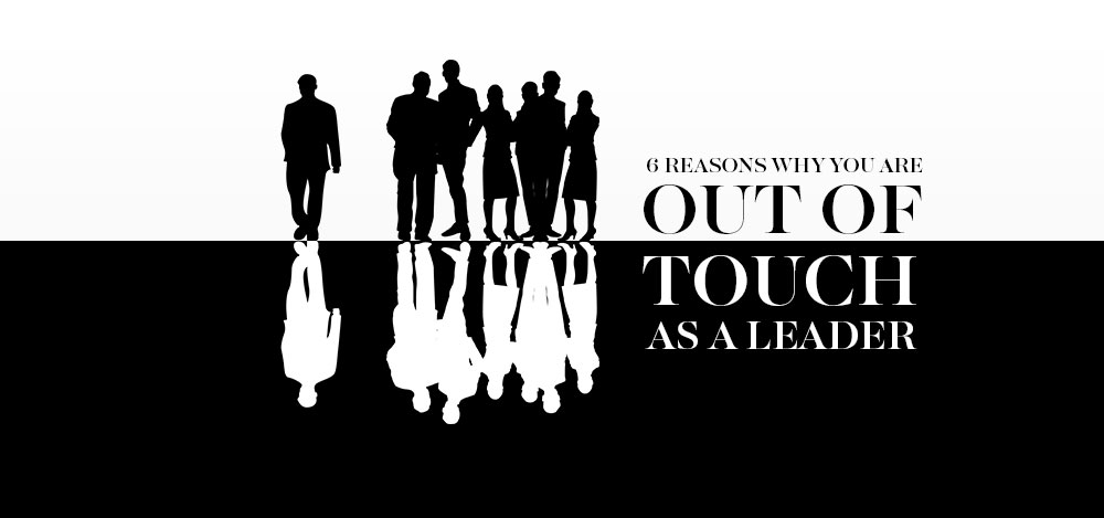 6 Reasons Why You Are Out of Touch As A Leader