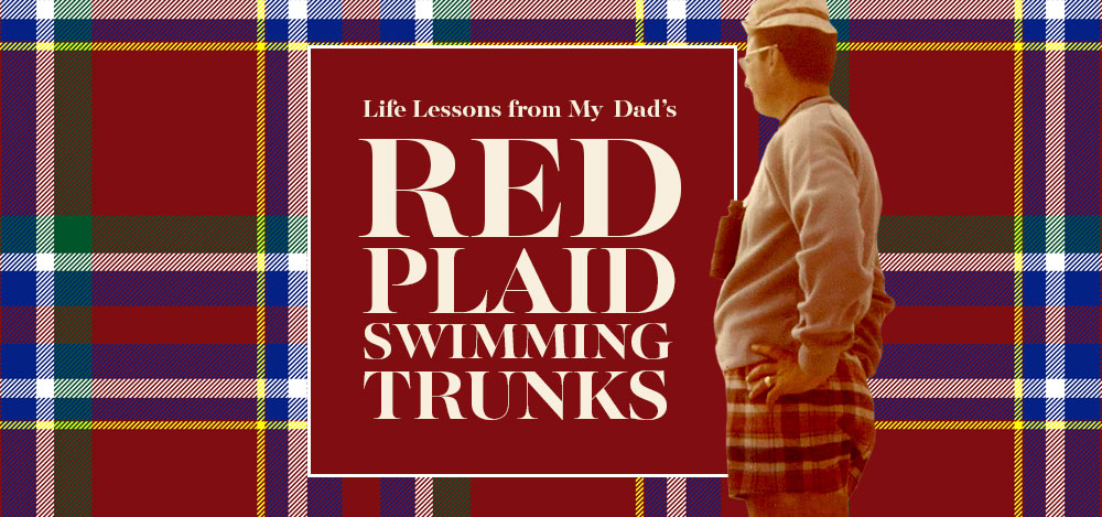 Life Lessons from My Dad's Red Plaid Swimming Trunks