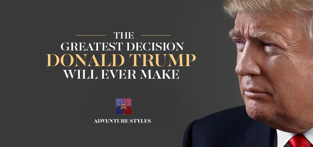 The Greatest Decision Donald Trump Will Ever Make
